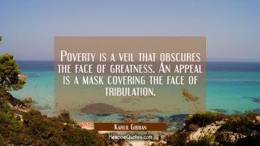 Poverty is a veil that obscures the face of greatness. An appeal is a mask covering the face of tri