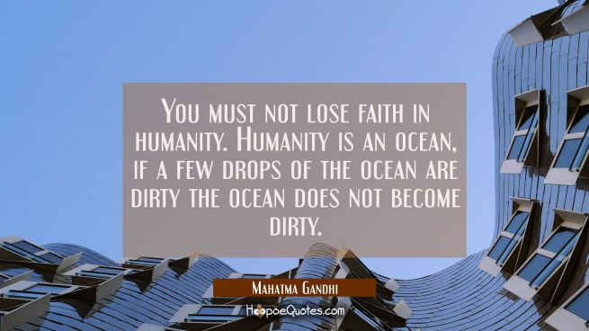 You must not lose faith in humanity. Humanity is an ocean, if a few drops of the ocean are dirty th