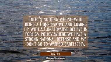 There's nothing wrong with being a Conservative and coming up with a Conservative believe in foreig