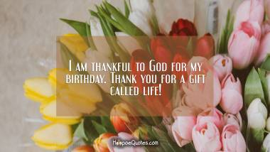 I am thankful to God for my birthday. Thank you for a gift called life! Quotes