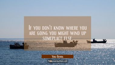 If you don't know where you are going you might wind up someplace else.