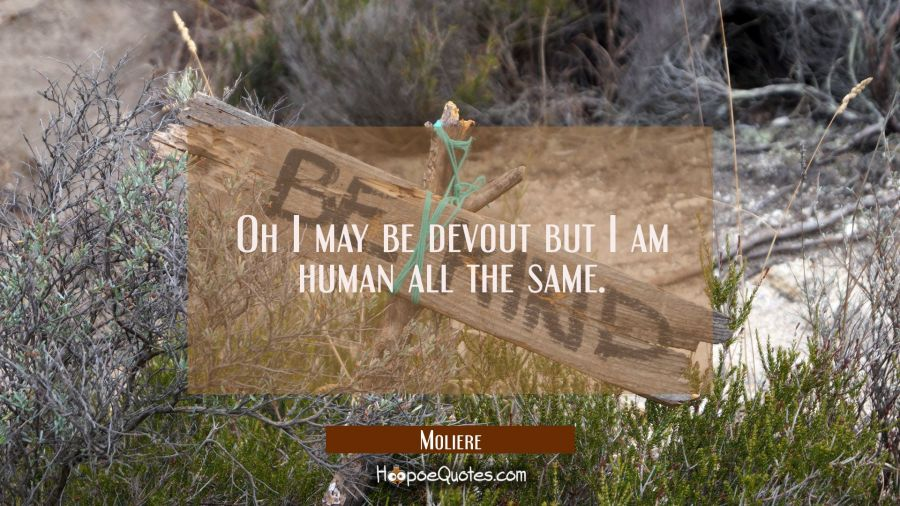 Oh I may be devout but I am human all the same. Moliere Quotes