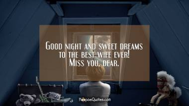 Good night and sweet dreams to the best wife ever! Miss you, dear. Good Night Quotes