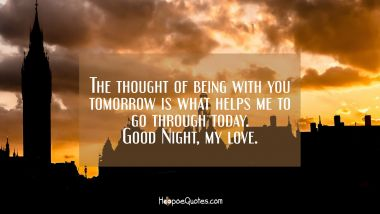 The thought of being with you tomorrow is what helps me to go through today. Good Night, my love. Good Night Quotes