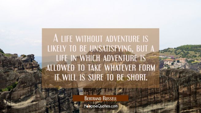 A life without adventure is likely to be unsatisfying but a life in which adventure is allowed to t
