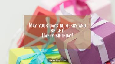May your days be merry and bright! Happy birthday! Birthday Quotes