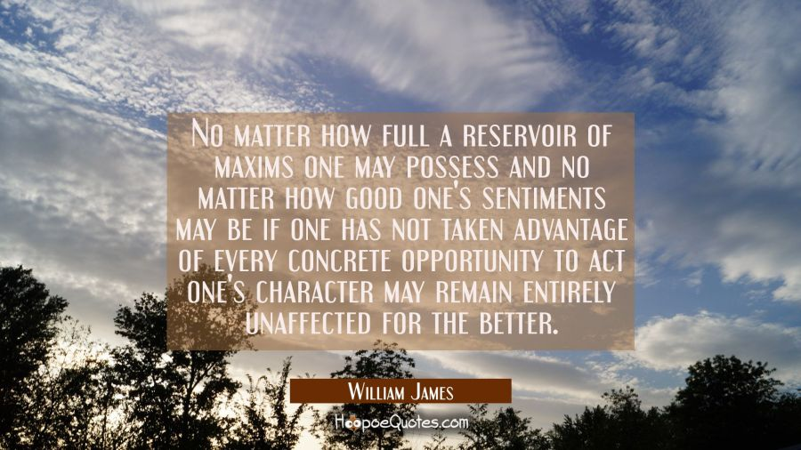 No matter how full a reservoir of maxims one may possess and no matter how good one's sentiments ma William James Quotes