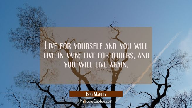 Live for yourself and you will live in vain; live for others, and you will live again.