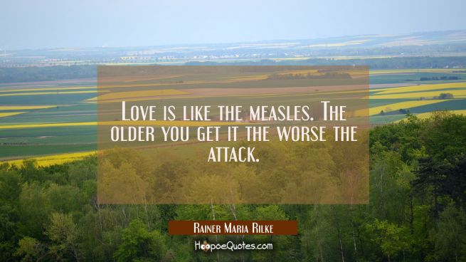 Love is like the measles. The older you get it the worse the attack.
