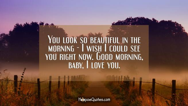 You look so beautiful in the morning - I wish I could see you right now. Good morning, baby, I love you.