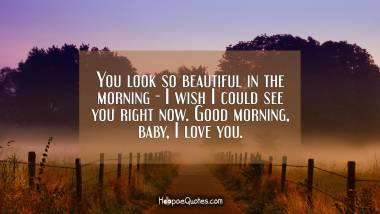 You look so beautiful in the morning - I wish I could see you right now. Good morning, baby, I love you. Good Morning Quotes
