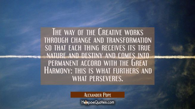 The way of the Creative works through change and transformation so that each thing receives its tru