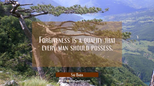 Forgiveness is a quality that every man should possess.