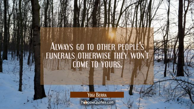 Always go to other people's funerals otherwise they won't come to yours.
