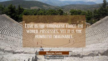 Love is the strongest force the world possesses, yet it is the humblest imaginable. Mahatma Gandhi Quotes