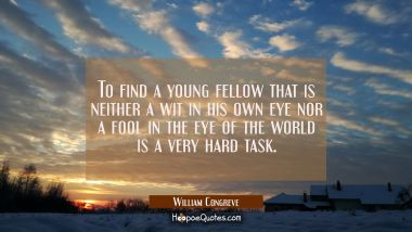 To find a young fellow that is neither a wit in his own eye nor a fool in the eye of the world is a