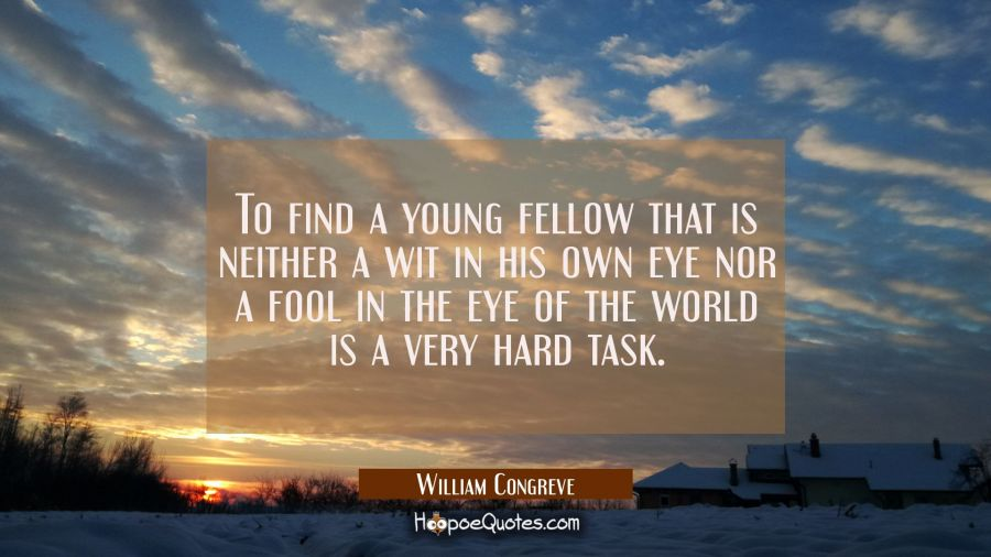 To find a young fellow that is neither a wit in his own eye nor a fool in the eye of the world is a William Congreve Quotes