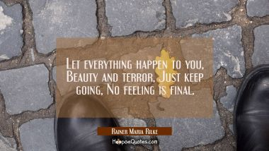 Let everything happen to you, Beauty and terror, Just keep going, No feeling is final. Rainer Maria Rilke Quotes