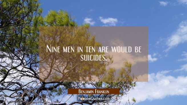 Nine men in ten are would be suicides.