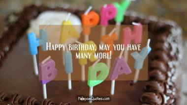Happy birthday, may you have many more! Quotes
