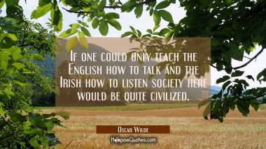 If one could only teach the English how to talk and the Irish how to listen society here would be q Oscar Wilde Quotes