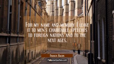 For my name and memory I leave it to men's charitable speeches to foreign nations and to the next a Francis Bacon Quotes