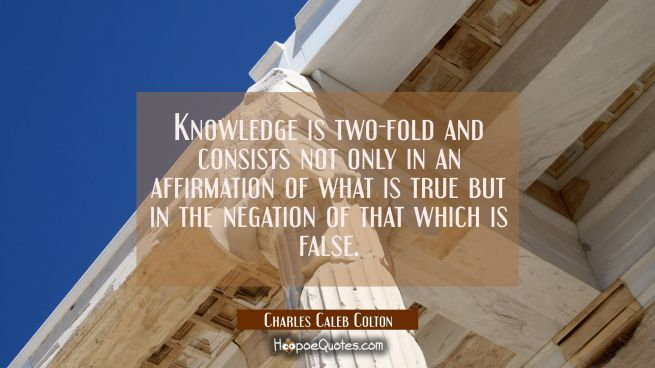 Knowledge is two-fold and consists not only in an affirmation of what is true but in the negation o