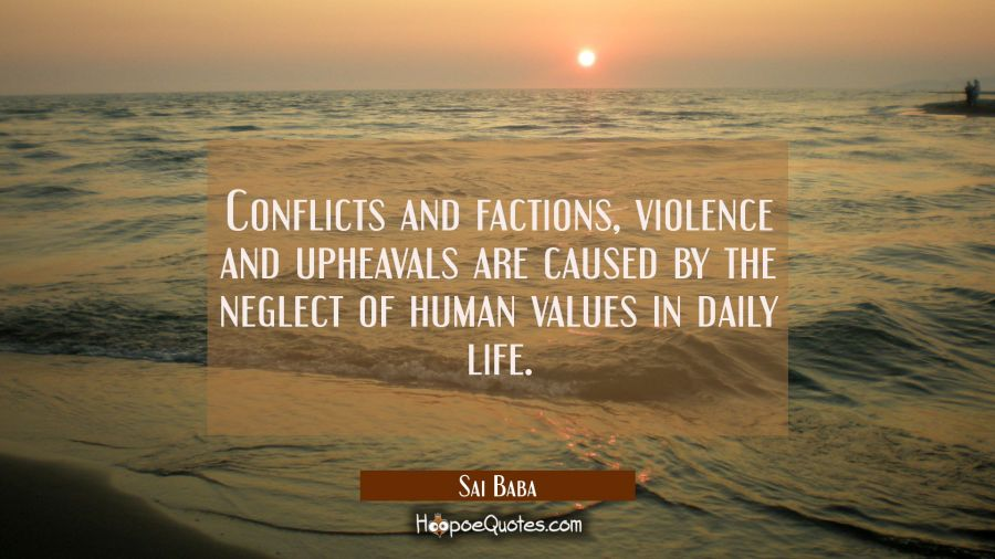 Conflicts and factions violence and upheavals are caused by the neglect of human values in daily li Sai Baba Quotes