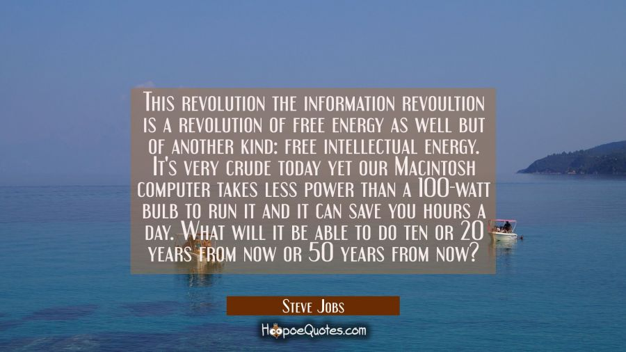 This revolution the information revoultion is a revolution of free energy as well but of another ki Steve Jobs Quotes