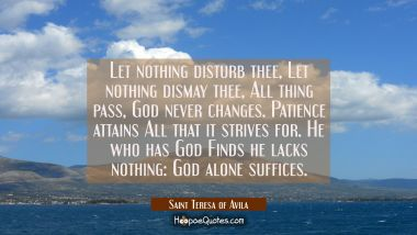 Let nothing disturb thee, Let nothing dismay thee, All thing pass, God never changes. Patience atta