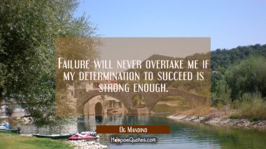 Failure will never overtake me if my determination to succeed is strong enough. Og Mandino Quotes