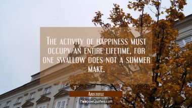 The activity of happiness must occupy an entire lifetime, for one swallow does not a summer make Aristotle Quotes