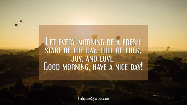 Let every morning be a fresh start of the day, full of luck, joy, and love. Good morning, have a nice day!