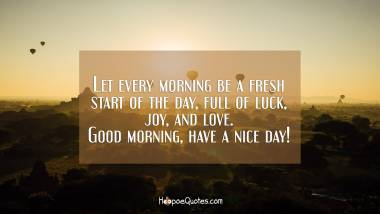 Let every morning be a fresh start of the day, full of luck, joy, and love. Good morning, have a nice day! Good Morning Quotes