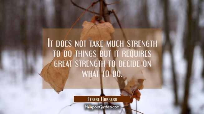 It does not take much strength to do things but it requires great strength to decide on what to do.