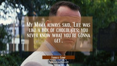 My Mama always said, 'Life was like a box of chocolates; you never know what you're gonna get'. Movie Quotes Quotes