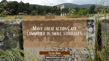 Many great actions are committed in small struggles.