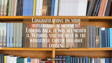 Congratulations on your outstanding achievement! Looking back, it was all worth it. Wishing you the best in the wonderful career you have chosen. Graduation Quotes
