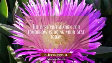 The best preparation for tomorrow is doing your best today. H. Jackson Brown, Jr. Quotes