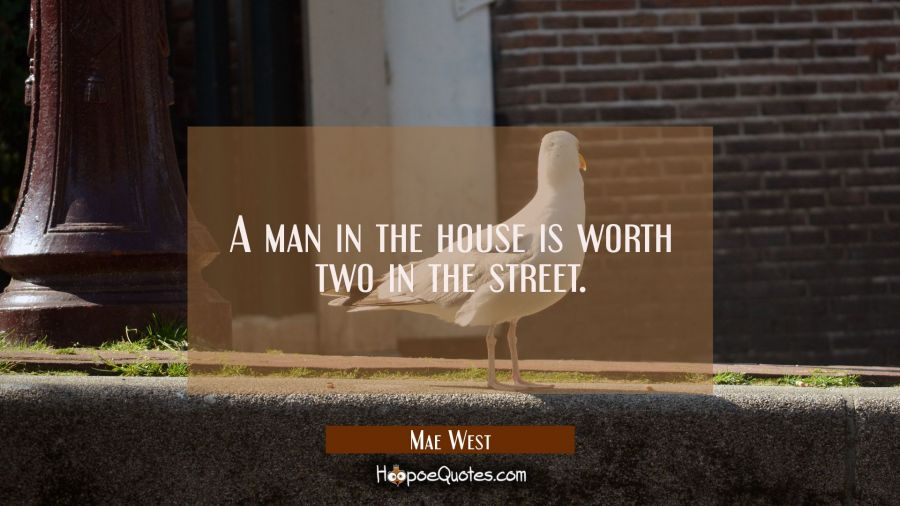 A man in the house is worth two in the street. Mae West Quotes