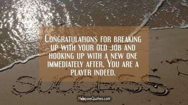 Congratulations for breaking up with your old job and hooking up with a new one immediately after. You are a player indeed.