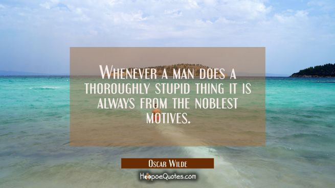 Whenever a man does a thoroughly stupid thing it is always from the noblest motives.