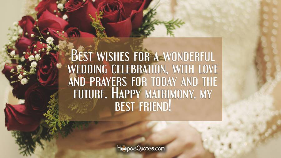 Best wishes for a wonderful wedding celebration, with love and prayers for today and the future. Happy matrimony, my best friend! Wedding Quotes