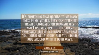 It's something that occurs to me many times in my movies. They can often be treated comically or dr Woody Allen Quotes
