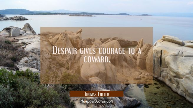 Despair gives courage to a coward.