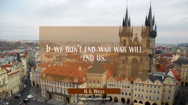 If we don't end war war will end us.