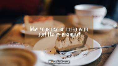 May your day be filled with joy! Happy birthday! Quotes