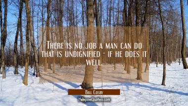 There is no job a man can do that is undignified - if he does it well.