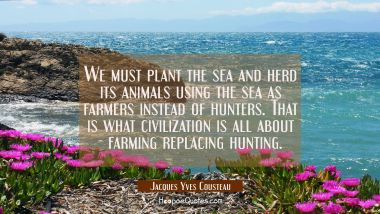 We must plant the sea and herd its animals using the sea as farmers instead of hunters. That is wha