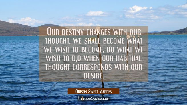 Our destiny changes with our thought, we shall become what we wish to become do what we wish to do